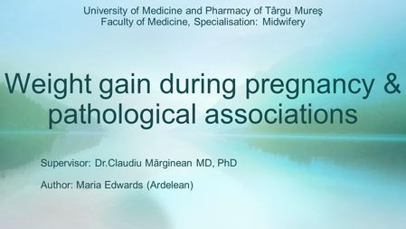 Weight gain during pregnancy & pathological associations Supervisor: Dr.Claudiu Mărginean MD, PhD Author: Maria Edwards (Ardelean) University of Medicine.