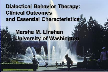 Linehan, et al., 2001 Dialectical Behavior Therapy: Clinical Outcomes and Essential Characteristics Marsha M. Linehan University of Washington.