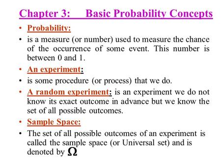 Chapter 3:Basic Probability Concepts Probability: is a measure (or number) used to measure the chance of the occurrence of some event. This number is between.
