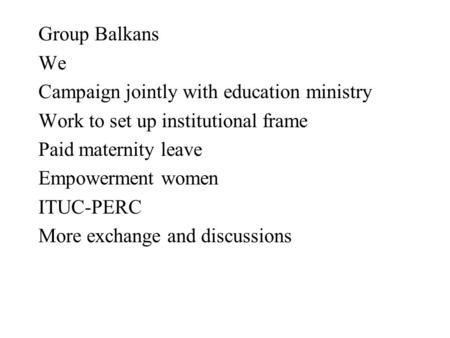Group Balkans We Campaign jointly with education ministry Work to set up institutional frame Paid maternity leave Empowerment women ITUC-PERC More exchange.