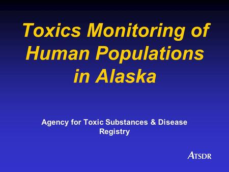 Toxics Monitoring of Human Populations in Alaska Agency for Toxic Substances & Disease Registry.