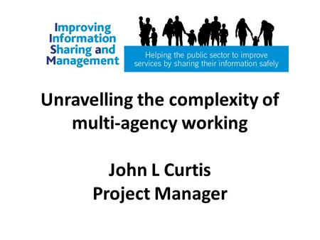Unravelling the complexity of multi-agency working John L Curtis Project Manager.
