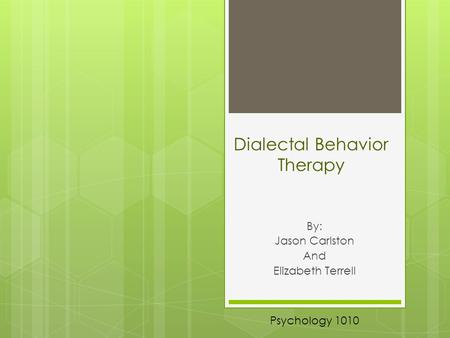 Dialectal Behavior Therapy By: Jason Carlston And Elizabeth Terrell Psychology 1010.