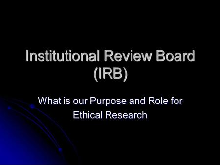 Institutional Review Board (IRB) What is our Purpose and Role for Ethical Research.