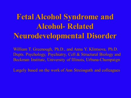 Fetal Alcohol Syndrome and Alcohol- Related Neurodevelopmental Disorder William T. Greenough, Ph.D., and Anna Y. Klintsova, Ph.D. Depts. Psychology, Psychiatry,