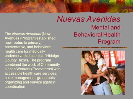 Nuevas Avenidas Mental and Behavioral Health Program The Nuevas Avenidas (New Avenues) Program established new routes to primary, preventative, and behavioral.