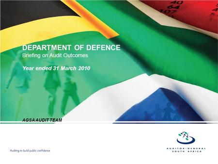 DEPARTMENT OF DEFENCE Briefing on Audit Outcomes Year ended 31 March 2010 AGSA AUDIT TEAM.