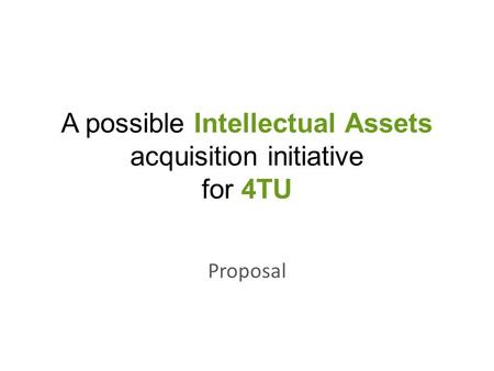 A possible Intellectual Assets acquisition initiative for 4TU Proposal.
