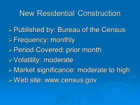 New Residential Construction  Published by: Bureau of the Census  Frequency: monthly  Period Covered: prior month  Volatility: moderate  Market significance: