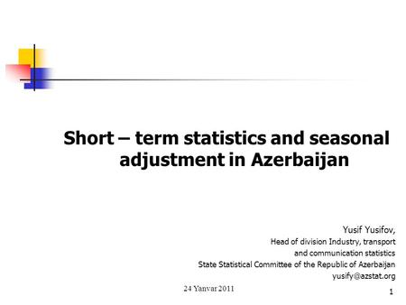 Short – term statistics and seasonal adjustment in Azerbaijan Yusif Yusifov, Head of division Industry, transport and communication statistics State Statistical.
