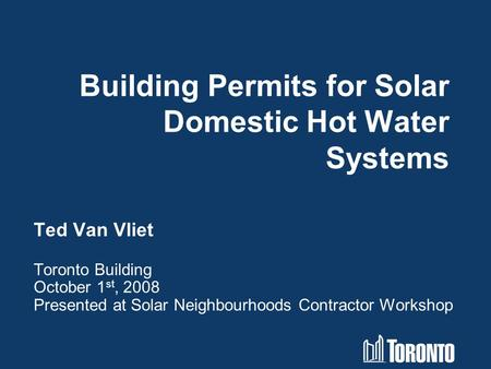 Building Permits for Solar Domestic Hot Water Systems Ted Van Vliet Toronto Building October 1 st, 2008 Presented at Solar Neighbourhoods Contractor Workshop.