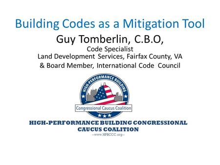HIGH-PERFORMANCE BUILDING CONGRESSIONAL CAUCUS COALITION --www.HPBCCC.org-- Building Codes as a Mitigation Tool Guy Tomberlin, C.B.O, Code Specialist Land.