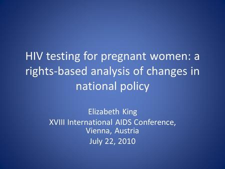 HIV testing for pregnant women: a rights-based analysis of changes in national policy Elizabeth King XVIII International AIDS Conference, Vienna, Austria.