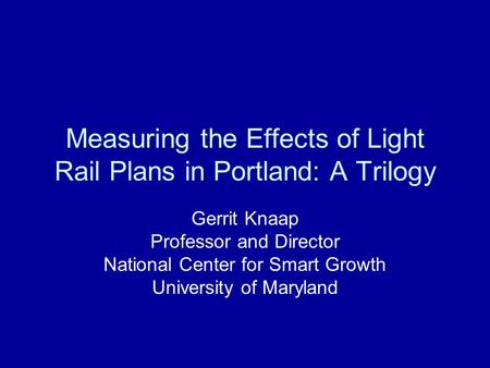 Measuring the Effects of Light Rail Plans in Portland: A Trilogy Gerrit Knaap Professor and Director National Center for Smart Growth University of Maryland.