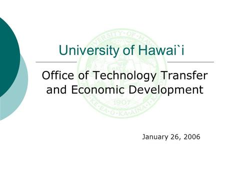 Office of Technology Transfer and Economic Development January 26, 2006 University of Hawai`i.