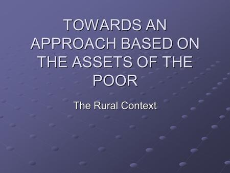 TOWARDS AN APPROACH BASED ON THE ASSETS OF THE POOR The Rural Context.