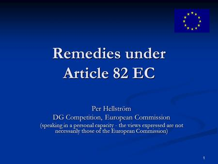 1 Remedies under Article 82 EC Per Hellström DG Competition, European Commission (speaking in a personal capacity - the views expressed are not necessarily.