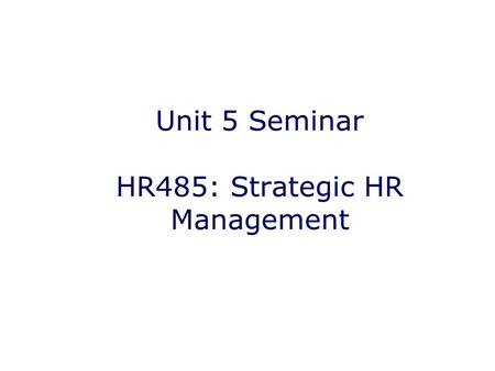Unit 5 Seminar HR485: Strategic HR Management. Unit Five Objectives Assessing Human Capital Varying business conditions that require HR strategy How key.