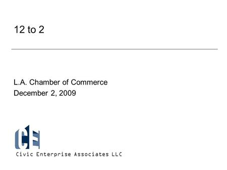 12 to 2 L.A. Chamber of Commerce December 2, 2009 Civic Enterprise Associates LLC.