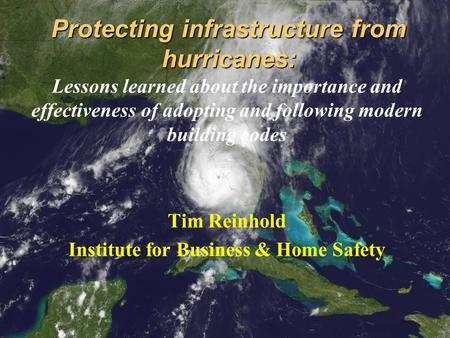 Protecting infrastructure from hurricanes: Lessons learned about the importance and effectiveness of adopting and following modern building codes Tim Reinhold.