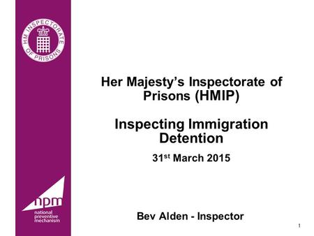 Her Majesty's Inspectorate of Prisons (HMIP) Inspecting Immigration Detention 31st March 2015 Introductions. Roles at HMIP. Bev Alden - Inspector 1.