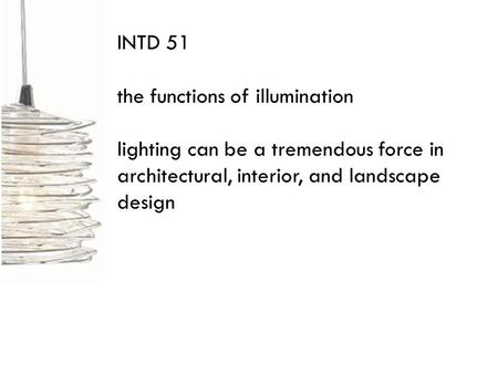 INTD 51 the functions of illumination lighting can be a tremendous force in architectural, interior, and landscape design.