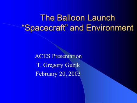 "The Balloon Launch ""Spacecraft"" and Environment ACES Presentation T. Gregory Guzik February 20, 2003."