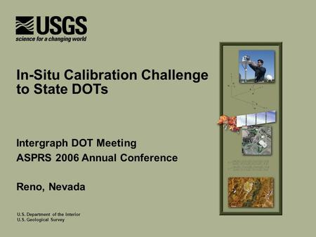 U.S. Department of the Interior U.S. Geological Survey Intergraph DOT Meeting ASPRS 2006 Annual Conference Reno, Nevada In-Situ Calibration Challenge to.