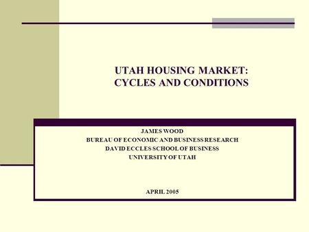UTAH HOUSING MARKET: CYCLES AND CONDITIONS JAMES WOOD BUREAU OF ECONOMIC AND BUSINESS RESEARCH DAVID ECCLES SCHOOL OF BUSINESS UNIVERSITY OF UTAH APRIL.
