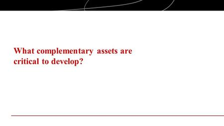 What complementary assets are critical to develop?