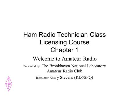 Ham Radio Technician Class Licensing Course Chapter 1 Welcome to Amateur Radio Presented by: The Brookhaven National Laboratory Amateur Radio Club Instructor: