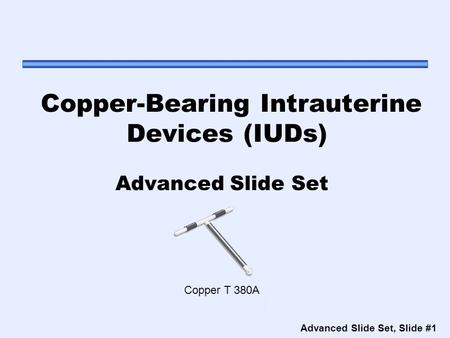Advanced Slide Set, Slide #1 Copper-Bearing Intrauterine Devices (IUDs) Advanced Slide Set Copper T 380A.
