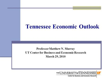 Tennessee Economic Outlook Professor Matthew N. Murray UT Center for Business and Economic Research March 29, 2010.