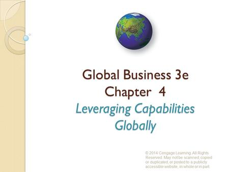 Global Business 3e Chapter 4 Leveraging Capabilities Globally © 2014 Cengage Learning. All Rights Reserved. May not be scanned, copied or duplicated, or.