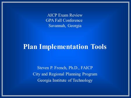 Plan Implementation Tools Steven P. French, Ph.D., FAICP City and Regional Planning Program Georgia Institute of Technology AICP Exam Review GPA Fall Conference.