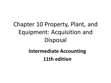 Chapter 10 Property, Plant, and Equipment: Acquisition and Disposal Intermediate Accounting 11th edition COPYRIGHT © 2010 South-Western/Cengage Learning.