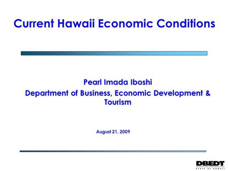 Pearl Imada Iboshi Department of Business, Economic Development & Tourism Current Hawaii Economic Conditions August 21, 2009.