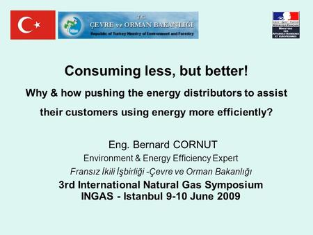 Consuming less, but better! Why & how pushing the energy distributors to assist their customers using energy more efficiently? Eng. Bernard CORNUT Environment.