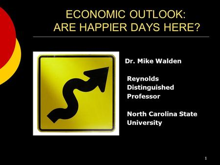 ECONOMIC OUTLOOK: ARE HAPPIER DAYS HERE? Dr. Mike Walden Reynolds Distinguished Professor North Carolina State University 1.