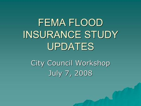 FEMA FLOOD INSURANCE STUDY UPDATES City Council Workshop July 7, 2008.