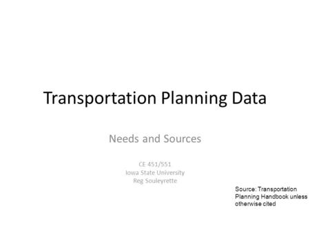 Transportation Planning Data Needs and Sources CE 451/551 Iowa State University Reg Souleyrette Source: Transportation Planning Handbook unless otherwise.