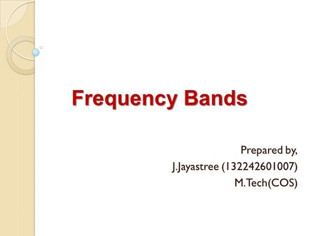 Frequency Bands Prepared by, J.Jayastree (132242601007) M.Tech(COS)