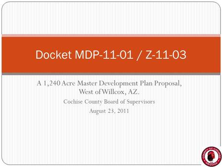 A 1,240 Acre Master Development Plan Proposal, West of Willcox, AZ. Cochise County Board of Supervisors August 23, 2011 Docket MDP-11-01 / Z-11-03.