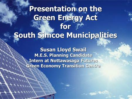 Presentation on the Green Energy Act for South Simcoe Municipalities Susan Lloyd Swail M.E.S. Planning Candidate Intern at Nottawasaga Futures Green Economy.