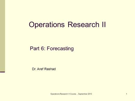 Operations Research II Course,, September 20131 Part 6: Forecasting Operations Research II Dr. Aref Rashad.