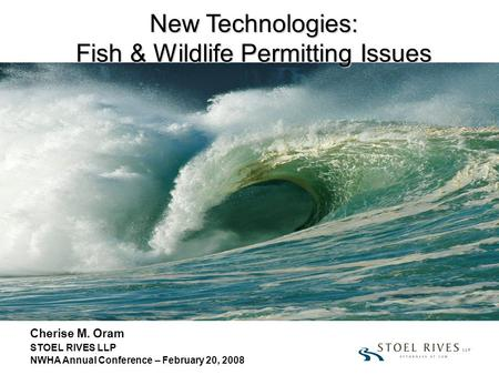 New Technologies: Fish & Wildlife Permitting Issues Cherise M. Oram STOEL RIVES LLP NWHA Annual Conference – February 20, 2008.
