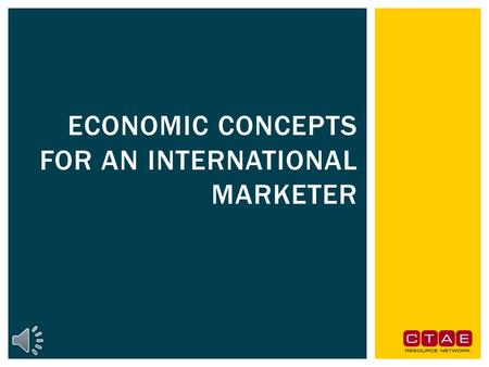 ECONOMIC CONCEPTS FOR AN INTERNATIONAL MARKETER Explain the relationship between international marketing and economics. Understand that economic choice.