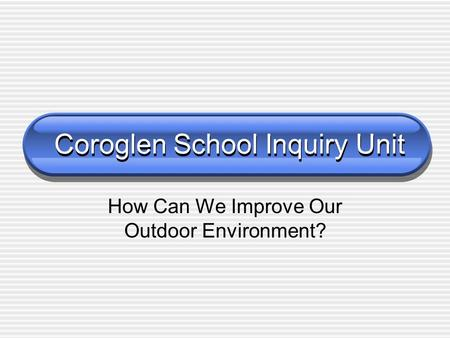 Coroglen School Inquiry Unit How Can We Improve Our Outdoor Environment?