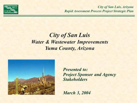 City of San Luis, Arizona Rapid Assessment Process Project Strategic Plan City of San Luis Water & Wastewater Improvements Yuma County, Arizona Presented.