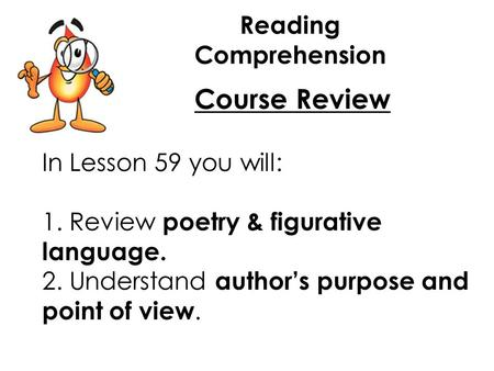 Reading Comprehension Course Review In Lesson 59 you will: 1. Review poetry & figurative language. 2. Understand author's purpose and point of view.